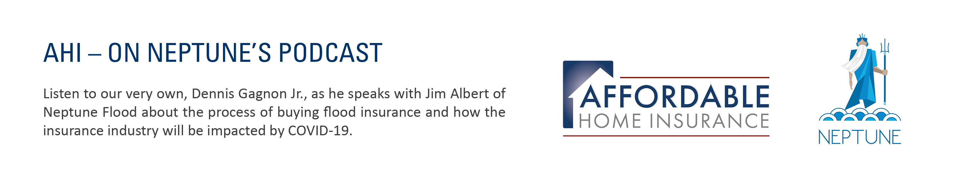 AHI on Neptune's Podcast - Listen in to our very own, Dennis Gagnon Jr. as he speaks with Jim Alber of Neptune Flood about the process of buying flood insurance and the effect Covid-19 will have on the industry